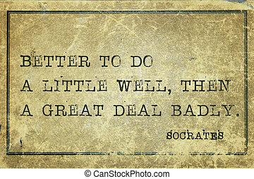 do well Socrates - Better to do a little well, then -...