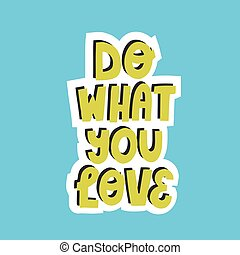Do what you love quote. Hand drawn motivational vector lettering for poster, textile, souvenir, card, sticker design.