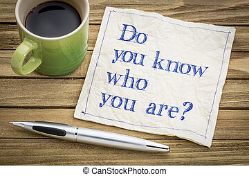Do you know who you are question - Do you know who you are ?...