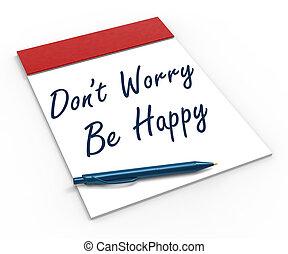dont , ανησυχία , γίνομαι , ευτυχισμένος , σημειωματάριο , αποδεικνύω , χαλάρωση , και , ευτυχία