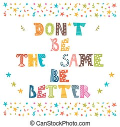 Don't be the same, be better. Cute postcard. Vector...