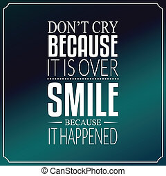 Don't cry because it is over, smile because it happened, Quotes Typography Background Design