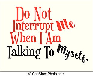 Don't Interrupt Me - Do Not Interrupt Me When I Am Talking...