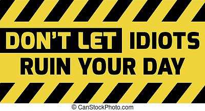 Don't let idiots ruin your day sign yellow with stripes,...