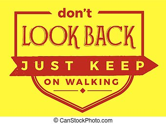 Don't look back, just keep on walking