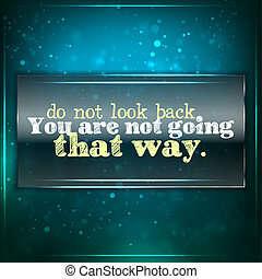 Don't look back, you are not going that way. Futuristic...