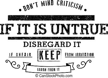 Don't mind criticism. If it is untrue, disregard it; if unfair, keep from irritation; if it is ignorant, smile; if it is justified it is not criticism, learn from it.