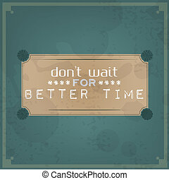 Don't wait for better time. Vintage Typographic Background....