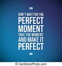 Don't Wait For The Perfect Moment, Take The Moment And Make It Perfect. Inspirational motivational quote