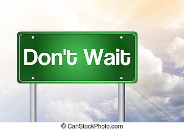 Don't Wait Green Road Sign concept