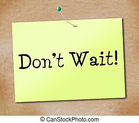 Don't Wait Means At This Time And Compelling - Don't Wait...