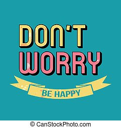 Don't Worry Be Happy Typography - Don't Worry Be Happy...