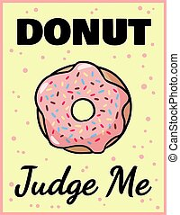 Donut judge me cute funny postcard. Pink glazed donut with an inscription flyer. Vector illustration is suitable for greeting cards, posters, menus, prints for clothes.