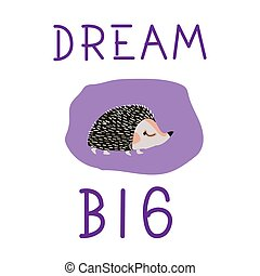 Dream big, poster for children with cute hedgehog in cartoon style and hand drawn lettering. Vector illustration.
