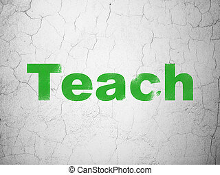 Education concept: Teach on wall background