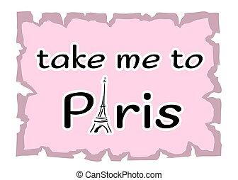 Eiffel Tower Take me to Paris