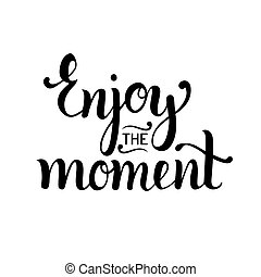 Enjoy the moment hand lettering motivational quote. Vector inspirational calligraphy poster.