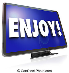 The word Enjoy on a HDTV screen to illustrate television program or show viewing in a home theatre such as movies, dramas, comedies or other forms of entertainment