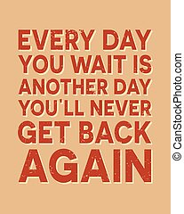 Every day you wait is another day you all never get back...