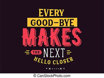 Every good-bye makes the next hello closer