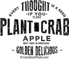 Every thought is a seed. If you plant crab apples don't count on harvesting golden Delicious