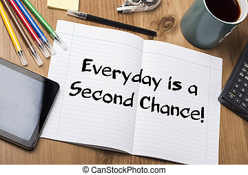 Everyday is a Second Chance! - Note Pad With Text