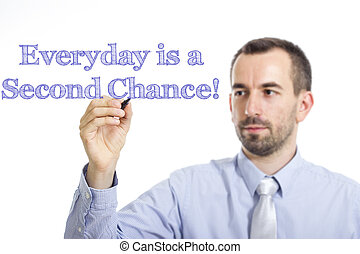 Everyday is a Second Chance! - Young businessman writing blue text on transparent surface