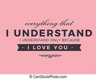 I understand only because I love you