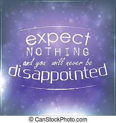 Expect nothing and you will never be disappointed. ...