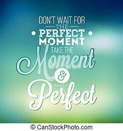 faça, espera, para, a, perfeitos, momento, tomar, a, momento, e, fazer, aquilo, perfeitos, inspiração, citação