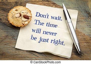 faça, não, wait., a, tempo, vontade, nunca, ser, apenas, right.