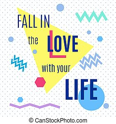 Fall in the love with your life.