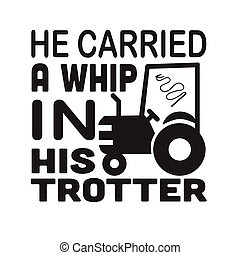 Farm Quote good for t shirt. He carried a whip in his trotter