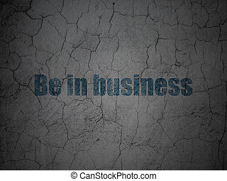 Finance concept: Be in business on grunge wall background