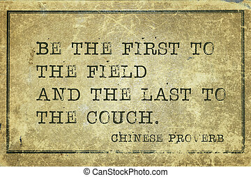 first and last Proverb - Be the first to the field and the...