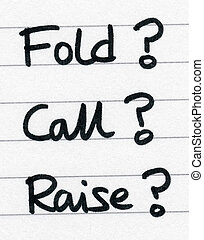Fold call raise, the three options in a poker game.