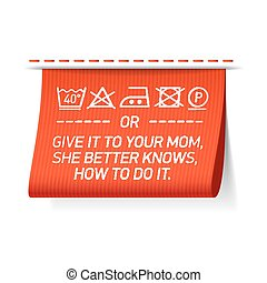 Follow washing instructions or give it to your mom, she better knows how to do it - laundry tag