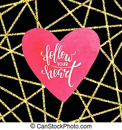follow your heart. Hand drawn creative calligraphy and brush pen lettering with watercolor heart. design for holiday greeting card and invitation of the wedding, Valentine s day and love day