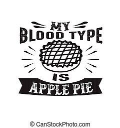 Food and drink Quote good for print, My Blood Type is Apple Pie