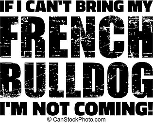 If I can't bring my French Bulldog I'm not coming