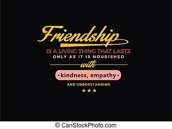 Friendship is a living thing that lasts only as long as it is nourished with kindness, empathy and understanding