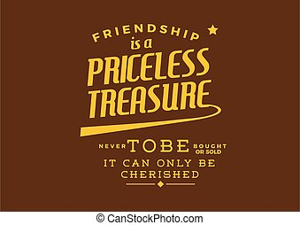 Friendship is a priceless treasure never to be bought or sold -- it can only be cherished