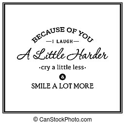Because of you i laugh a little harder cry a little less and smile a lot more - Typographical Poster. Vector EPS8 illustration.