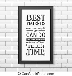 Best friends are the people you can do anything and nothing with and still have the best time - Typographical Poster in the realistic square black frame on the brick wall background. Vector EPS10 illustration.