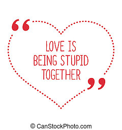 Funny love quote. Love is being stupid together. Simple...