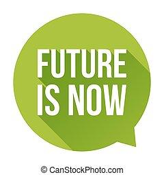 Future is Now speech bubble