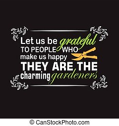 Gardener Quotes and Slogan good for T-Shirt. Let Us be Grateful to People Who make Us Happy They are The Charming Gardeners.