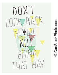 Geometric poster. Don`t look back you`re not going that way...