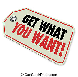 Get What You Want words on a store price tag as advertising or marketing to encourage you to buy or purchase an item or merchandise you desire at a sale