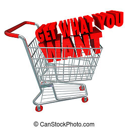 Get What You Want words in a 3d shopping cart as advertising or marketing to buy goods or services at a store or online retailer during a sale or clearance event